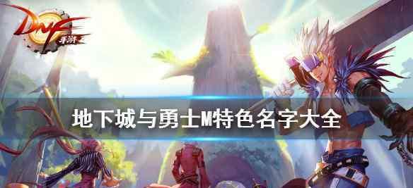 dnf网名大全 《DNF手游》游戏名字大全 地下城与勇士M特色名字大全