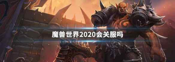 魔兽停服 魔兽世界2020会关服吗